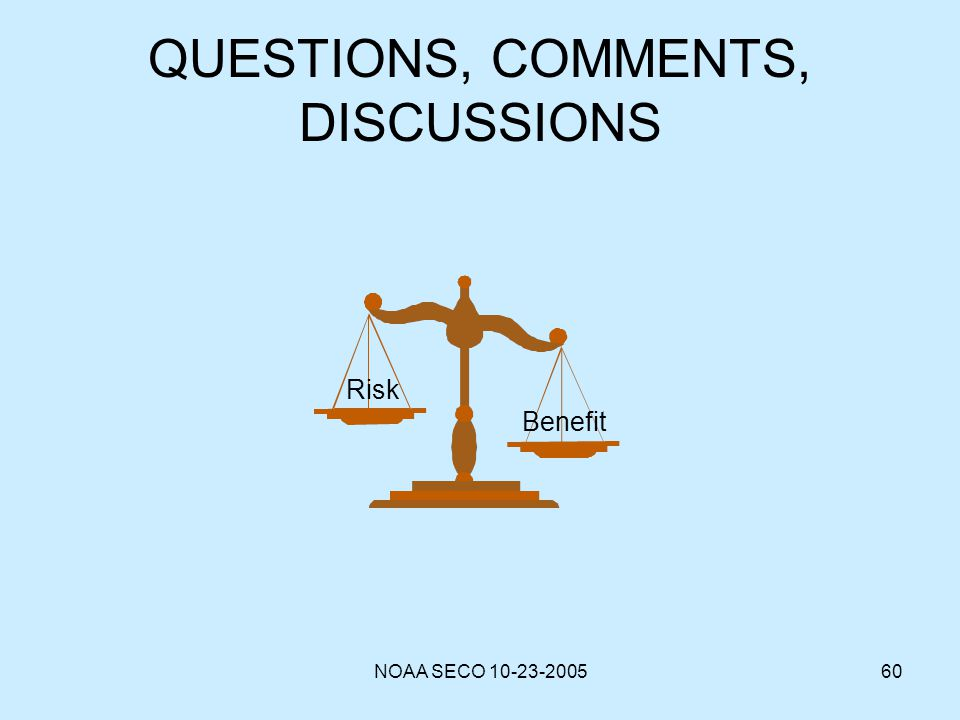 NOAA SECO 10-23-200560 QUESTIONS, COMMENTS, DISCUSSIONS Risk Benefit