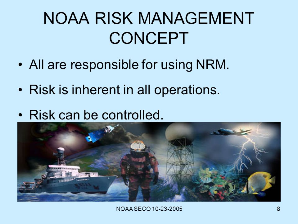 NOAA SECO 10-23-20058 NOAA RISK MANAGEMENT CONCEPT All are responsible for using NRM. Risk is inherent in all operations. Risk can be controlled.
