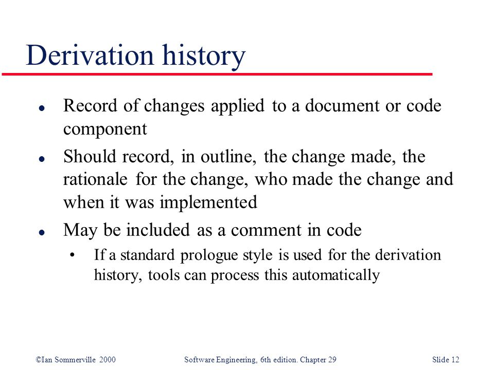 ©Ian Sommerville 2000Software Engineering, 6th edition. Chapter 29Slide 12 l Record of changes applied to a document or code component l Should record