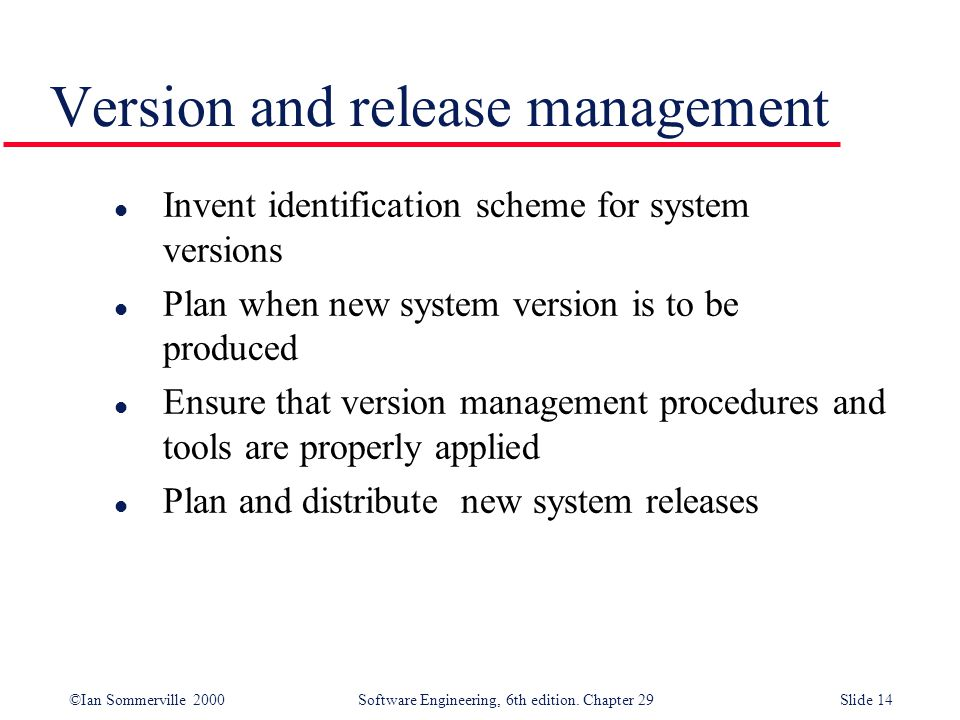 ©Ian Sommerville 2000Software Engineering, 6th edition. Chapter 29Slide 14 l Invent identification scheme for system versions l Plan when new system v