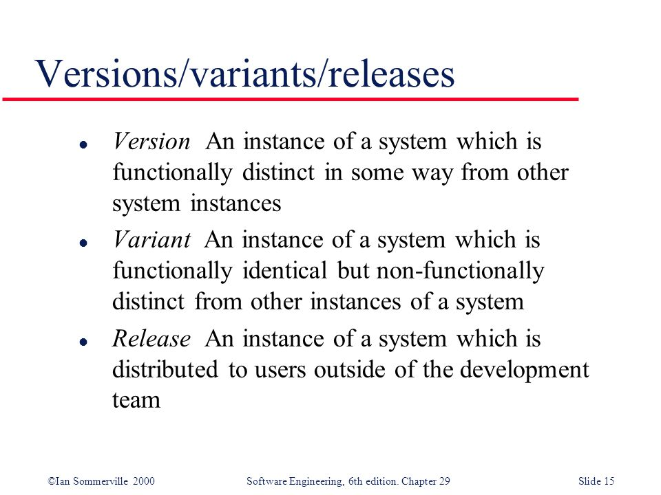©Ian Sommerville 2000Software Engineering, 6th edition. Chapter 29Slide 15 l Version An instance of a system which is functionally distinct in some wa