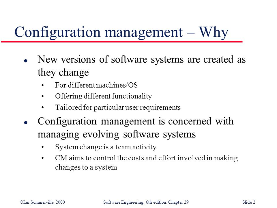 ©Ian Sommerville 2000Software Engineering, 6th edition. Chapter 29Slide 2 l New versions of software systems are created as they change For different