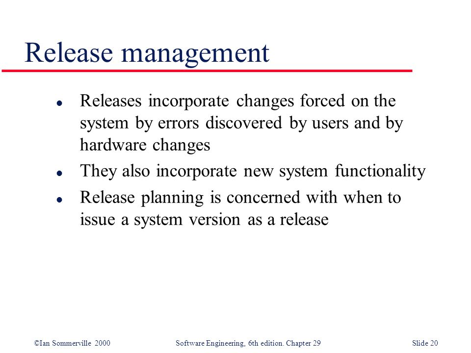 ©Ian Sommerville 2000Software Engineering, 6th edition. Chapter 29Slide 20 l Releases incorporate changes forced on the system by errors discovered by