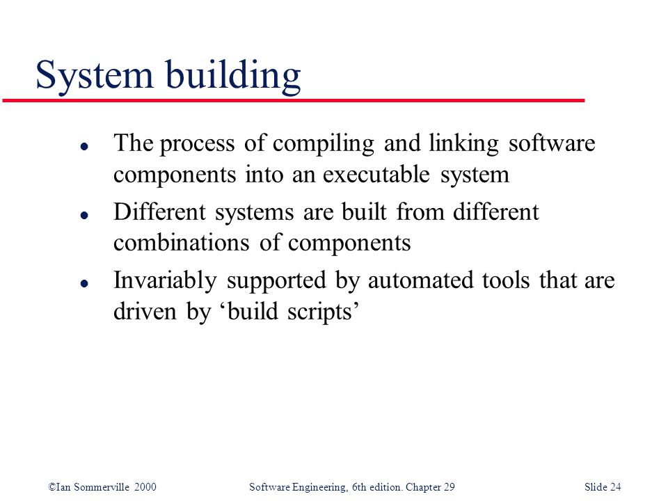 ©Ian Sommerville 2000Software Engineering, 6th edition. Chapter 29Slide 24 l The process of compiling and linking software components into an executab