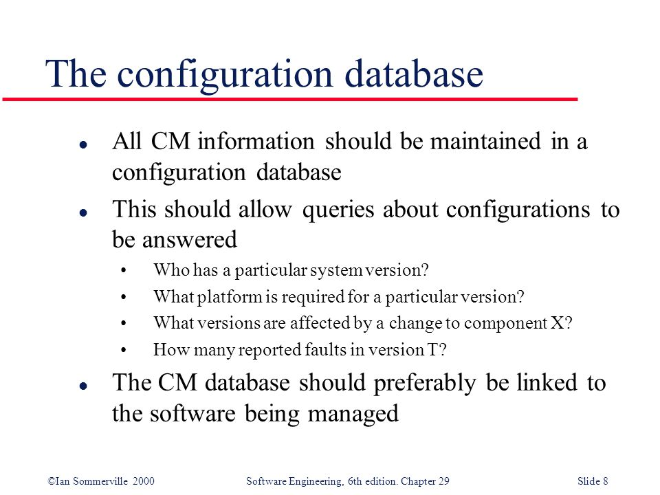 ©Ian Sommerville 2000Software Engineering, 6th edition. Chapter 29Slide 8 l All CM information should be maintained in a configuration database l This