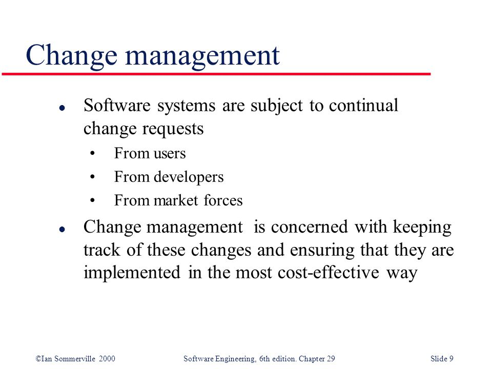 ©Ian Sommerville 2000Software Engineering, 6th edition. Chapter 29Slide 9 l Software systems are subject to continual change requests From users From
