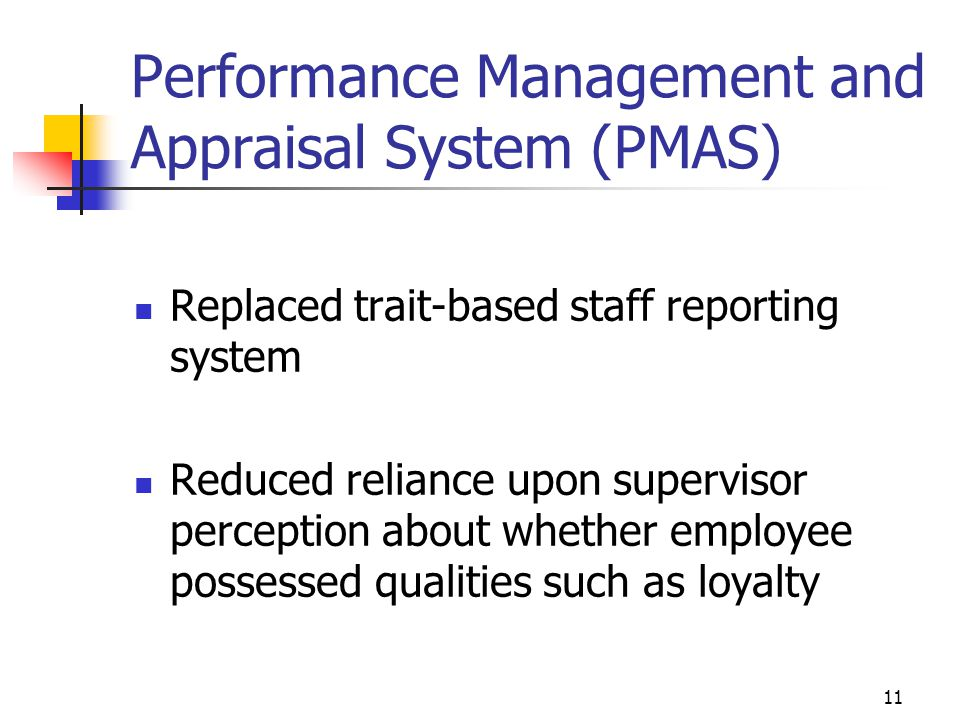 Performance Management and Appraisal System (PMAS) Replaced trait-based staff reporting system Reduced reliance upon supervisor perception about whether employee possessed qualities such as loyalty 11
