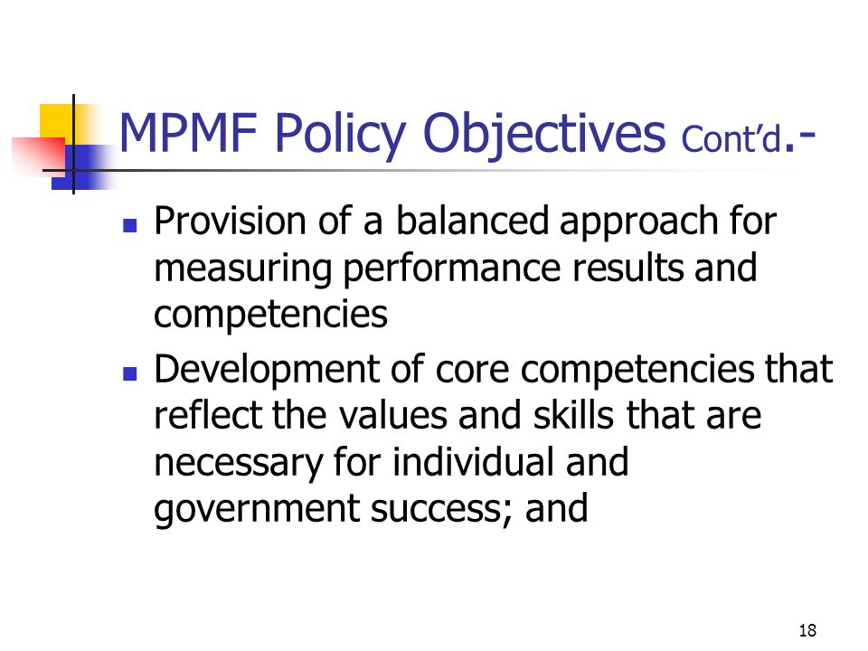 MPMF Policy Objectives Contd.- Provision of a balanced approach for measuring performance results and competencies Development of core competencies that reflect the values and skills that are necessary for individual and government success; and 18