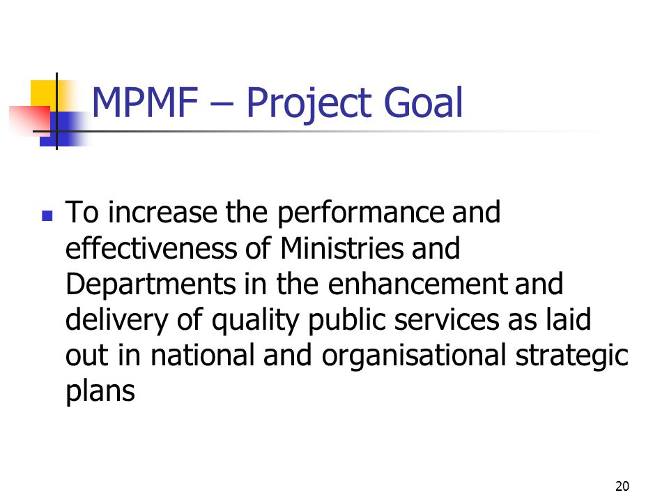 MPMF – Project Goal To increase the performance and effectiveness of Ministries and Departments in the enhancement and delivery of quality public services as laid out in national and organisational strategic plans 20
