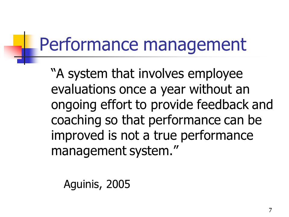 Performance management A system that involves employee evaluations once a year without an ongoing effort to provide feedback and coaching so that performance can be improved is not a true performance management system.