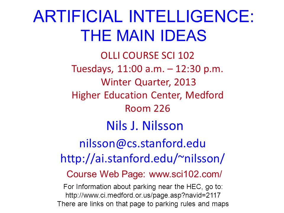 ARTIFICIAL INTELLIGENCE: THE MAIN IDEAS Nils J. Nilsson OLLI COURSE SCI 102 Tuesdays, 11:00 a.m.