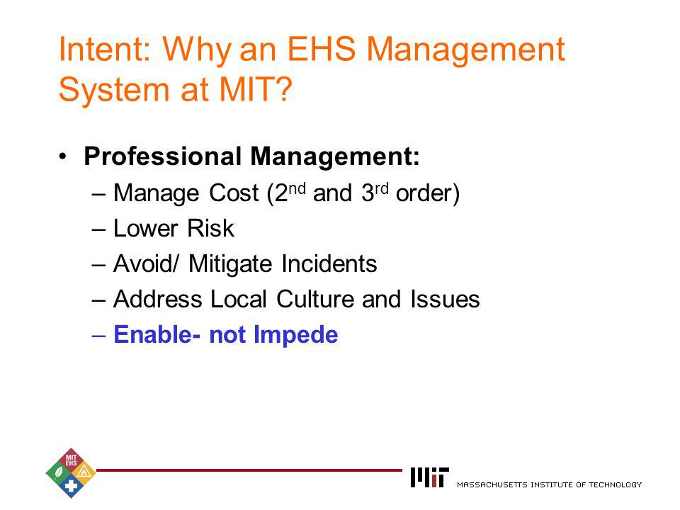 2004 Intent: Why an EHS Management System at MIT? Professional Management: –Manage Cost (2 nd and 3 rd order) –Lower Risk –Avoid/ Mitigate Incidents –