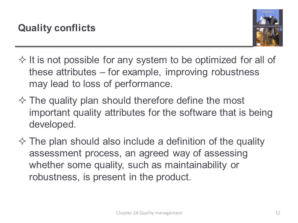 Quality conflicts It is not possible for any system to be optimized for all of these attributes – for example, improving robustness may lead to loss o