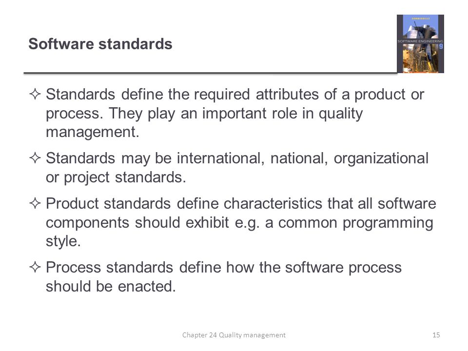 Software standards Standards define the required attributes of a product or process. They play an important role in quality management. Standards may