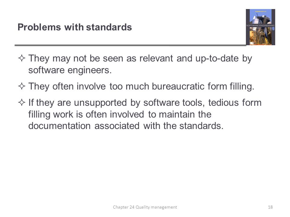 Problems with standards They may not be seen as relevant and up-to-date by software engineers. They often involve too much bureaucratic form filling.