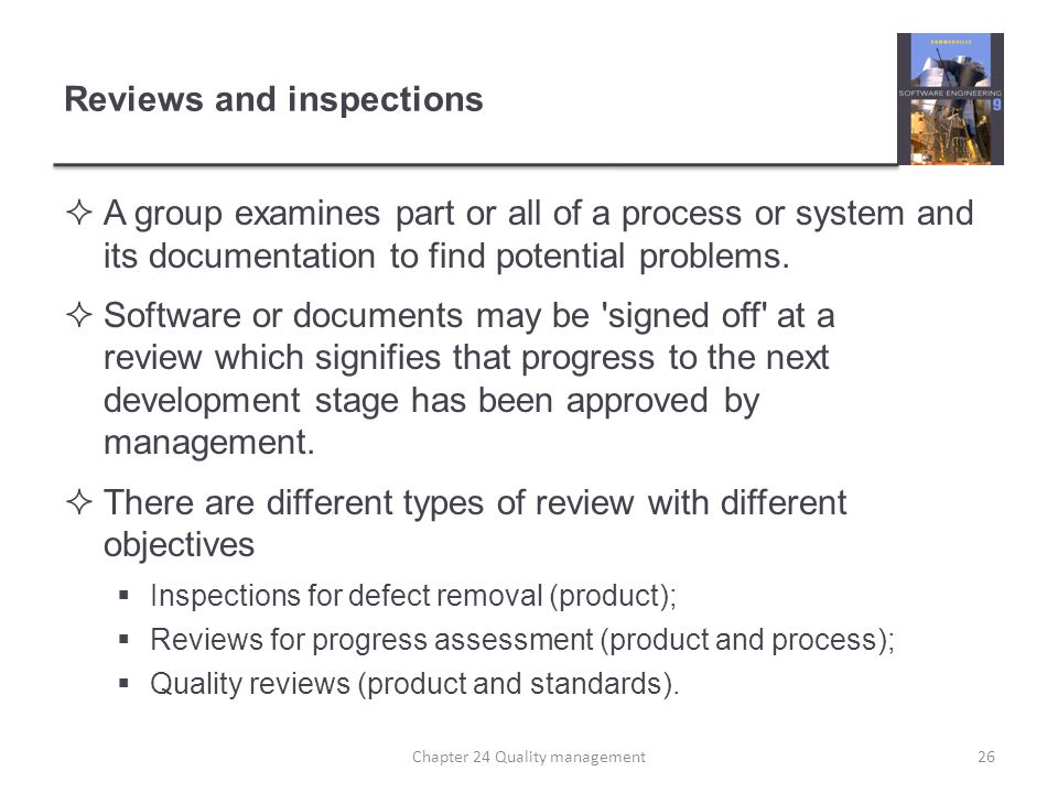 Reviews and inspections A group examines part or all of a process or system and its documentation to find potential problems. Software or documents ma