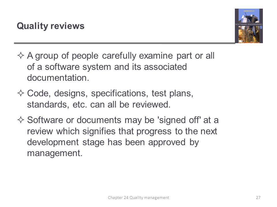 Quality reviews A group of people carefully examine part or all of a software system and its associated documentation. Code, designs, specifications,