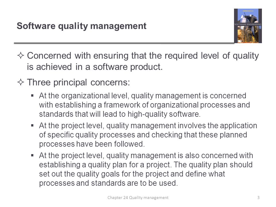 Software quality management Concerned with ensuring that the required level of quality is achieved in a software product. Three principal concerns: At
