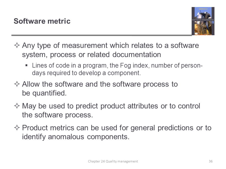 Software metric Any type of measurement which relates to a software system, process or related documentation Lines of code in a program, the Fog index