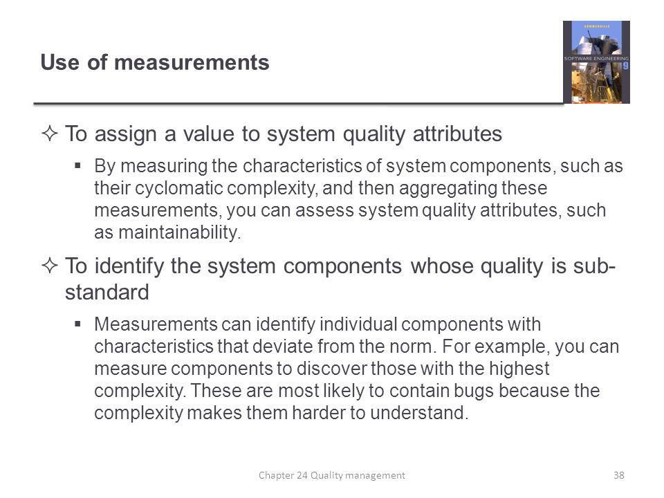 Use of measurements To assign a value to system quality attributes By measuring the characteristics of system components, such as their cyclomatic com