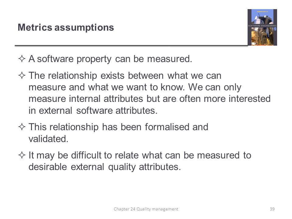 Metrics assumptions A software property can be measured. The relationship exists between what we can measure and what we want to know. We can only mea