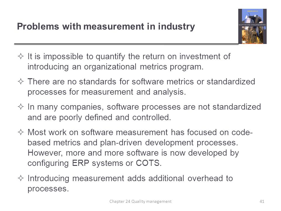 Problems with measurement in industry It is impossible to quantify the return on investment of introducing an organizational metrics program. There ar