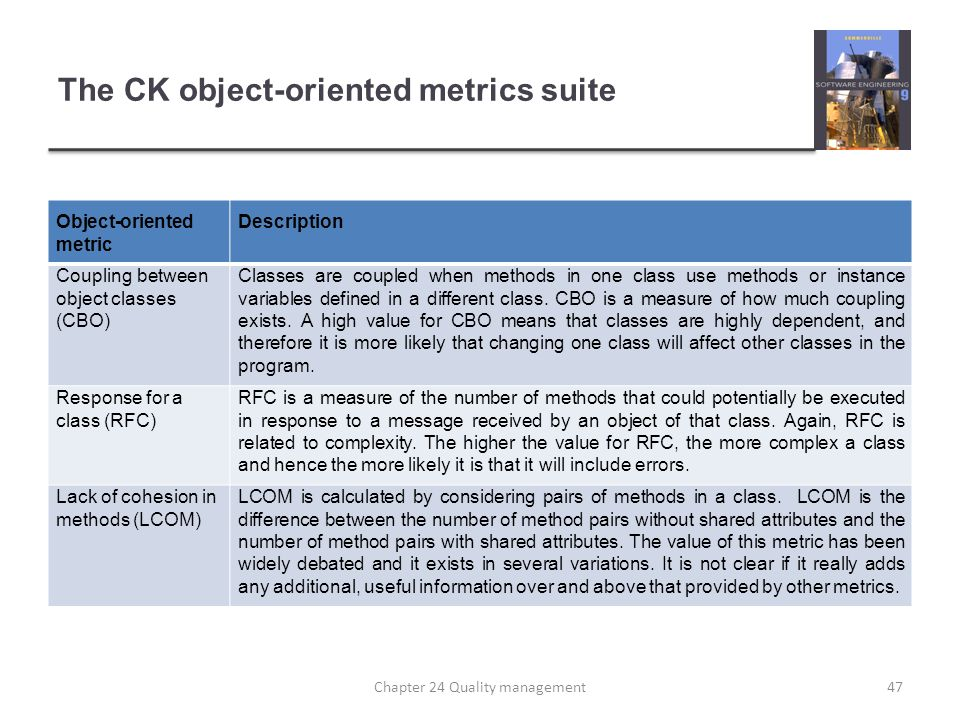 The CK object-oriented metrics suite Object-oriented metric Description Coupling between object classes (CBO) Classes are coupled when methods in one