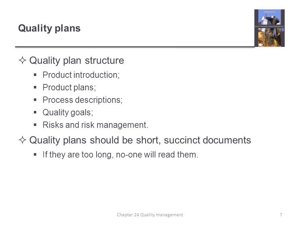 Quality plans Quality plan structure Product introduction; Product plans; Process descriptions; Quality goals; Risks and risk management. Quality plan