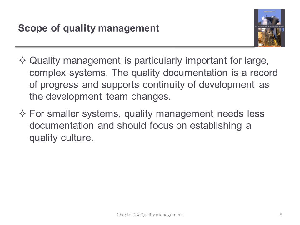 Scope of quality management Quality management is particularly important for large, complex systems. The quality documentation is a record of progress