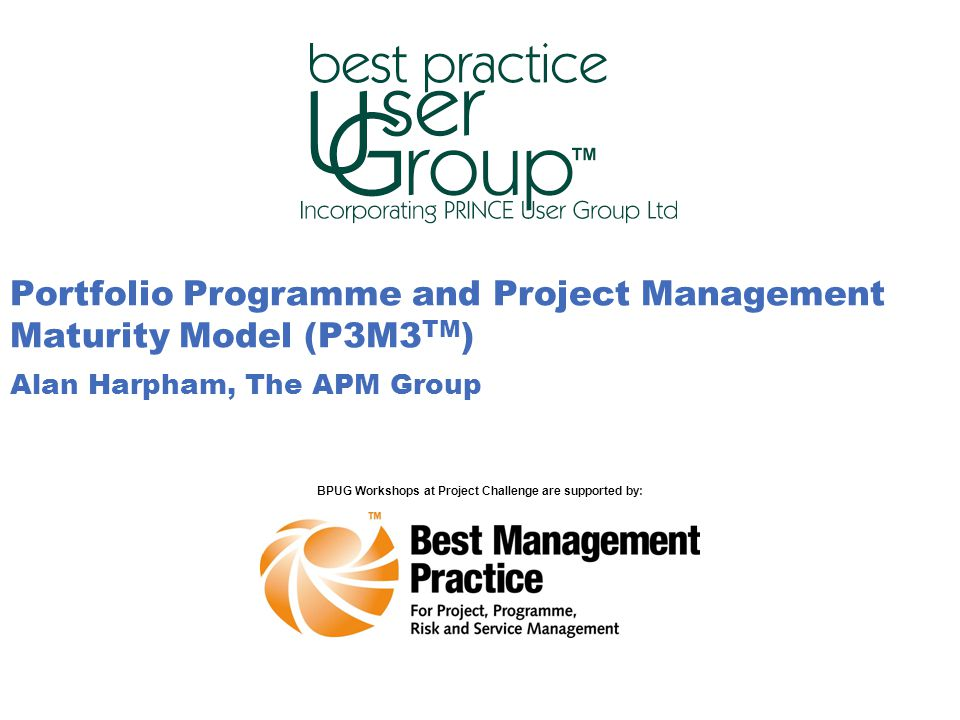 Slide number 11 Portfolio Programme and Project Management Maturity Model (P3M3 TM ) Alan Harpham, The APM Group BPUG Workshops at Project Challenge are supported by: