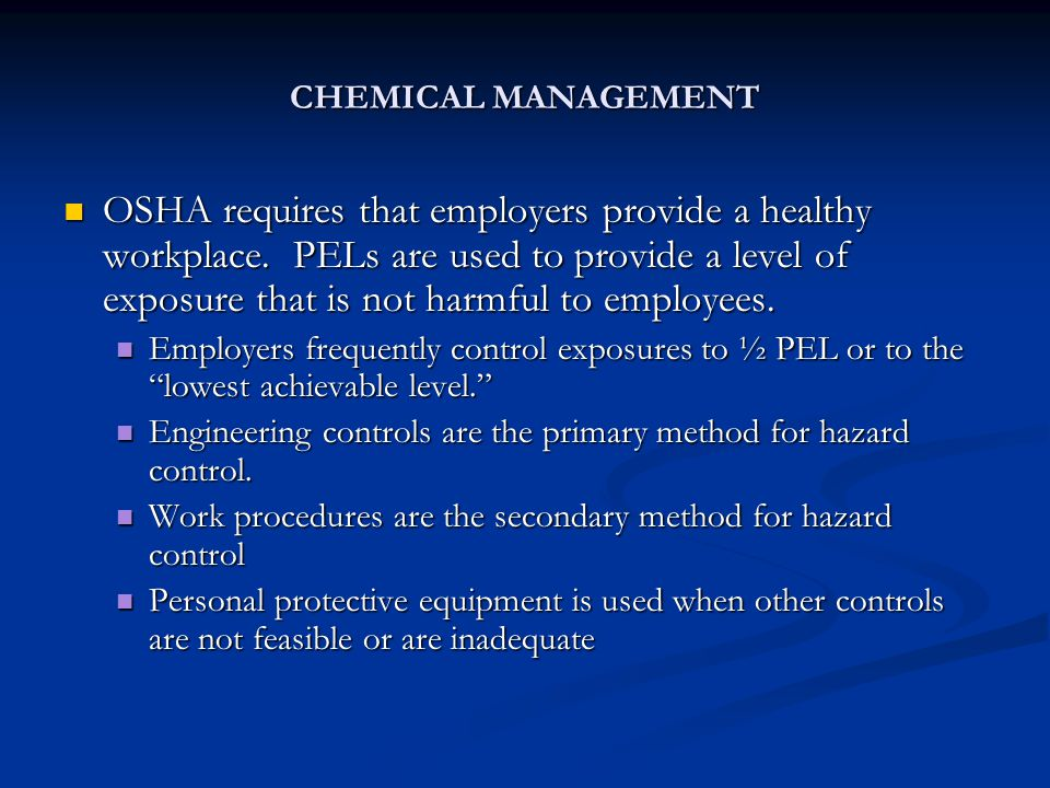 CHEMICAL MANAGEMENT OSHA requires that employers provide a healthy workplace. PELs are used to provide a level of exposure that is not harmful to empl