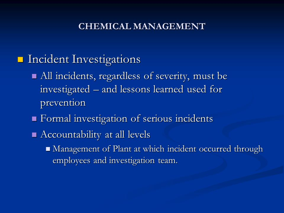 CHEMICAL MANAGEMENT Incident Investigations Incident Investigations All incidents, regardless of severity, must be investigated – and lessons learned