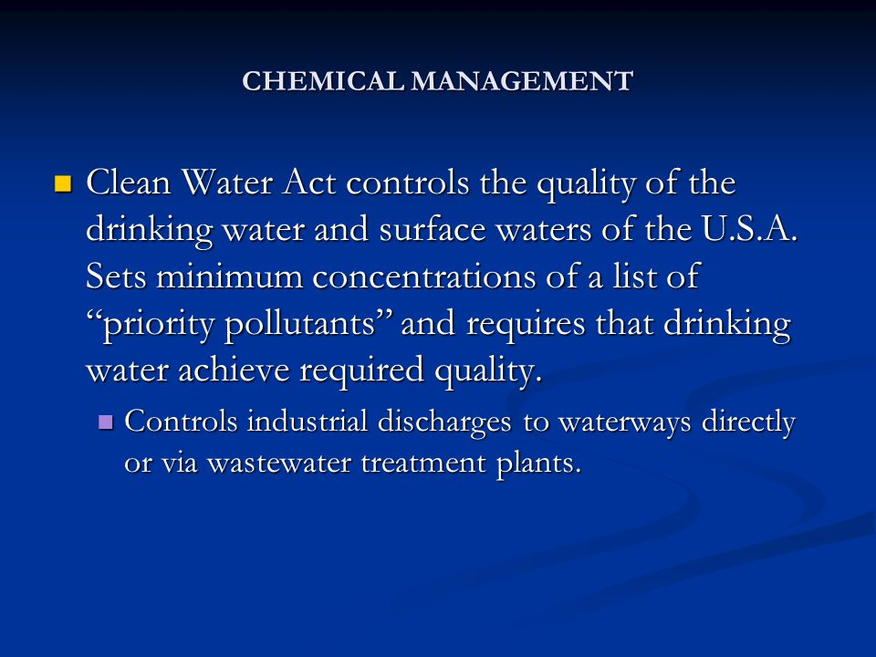 CHEMICAL MANAGEMENT Clean Water Act controls the quality of the drinking water and surface waters of the U.S.A. Sets minimum concentrations of a list