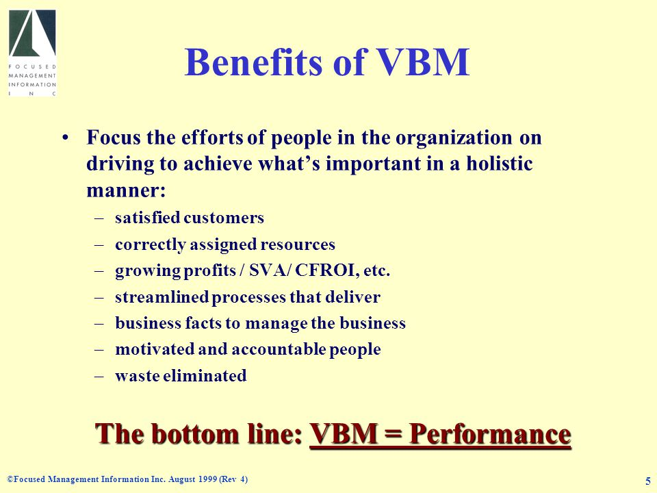 ©Focused Management Information Inc. August 1999 (Rev 4) 5 Benefits of VBM Focus the efforts of people in the organization on driving to achieve whats