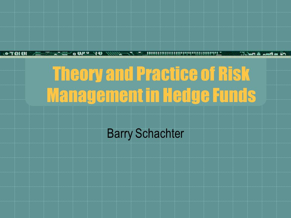 Theory and Practice of Risk Management in Hedge Funds Barry Schachter