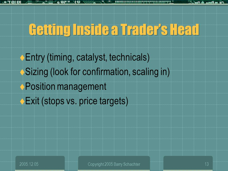 2005.12.05Copyright 2005 Barry Schachter13 Getting Inside a Traders Head Entry (timing, catalyst, technicals) Sizing (look for confirmation, scaling i
