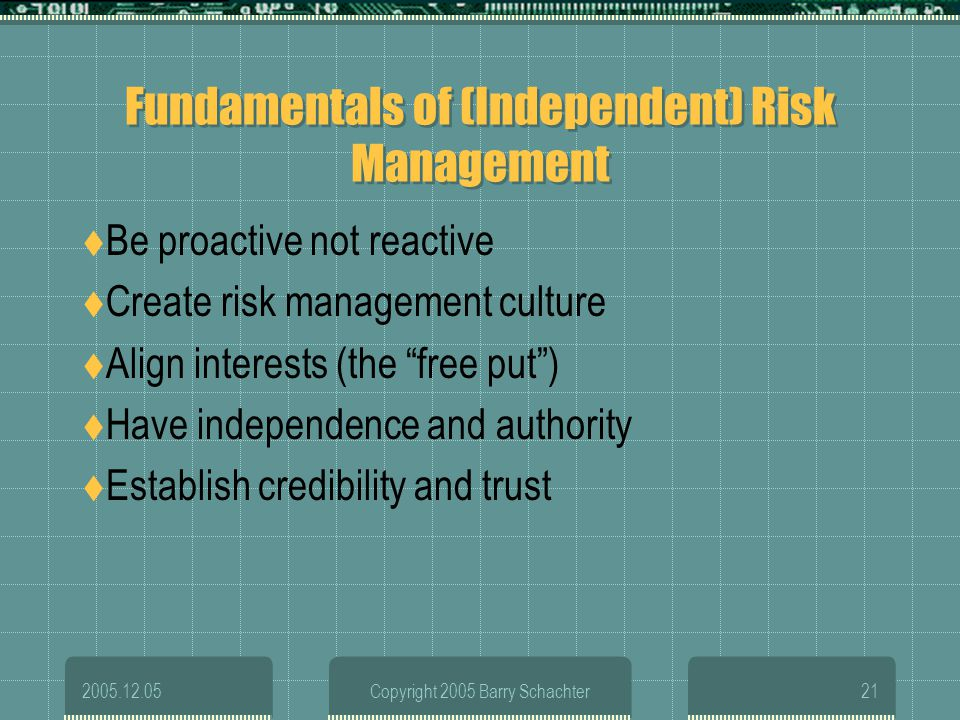 2005.12.05Copyright 2005 Barry Schachter21 Fundamentals of (Independent) Risk Management Be proactive not reactive Create risk management culture Alig