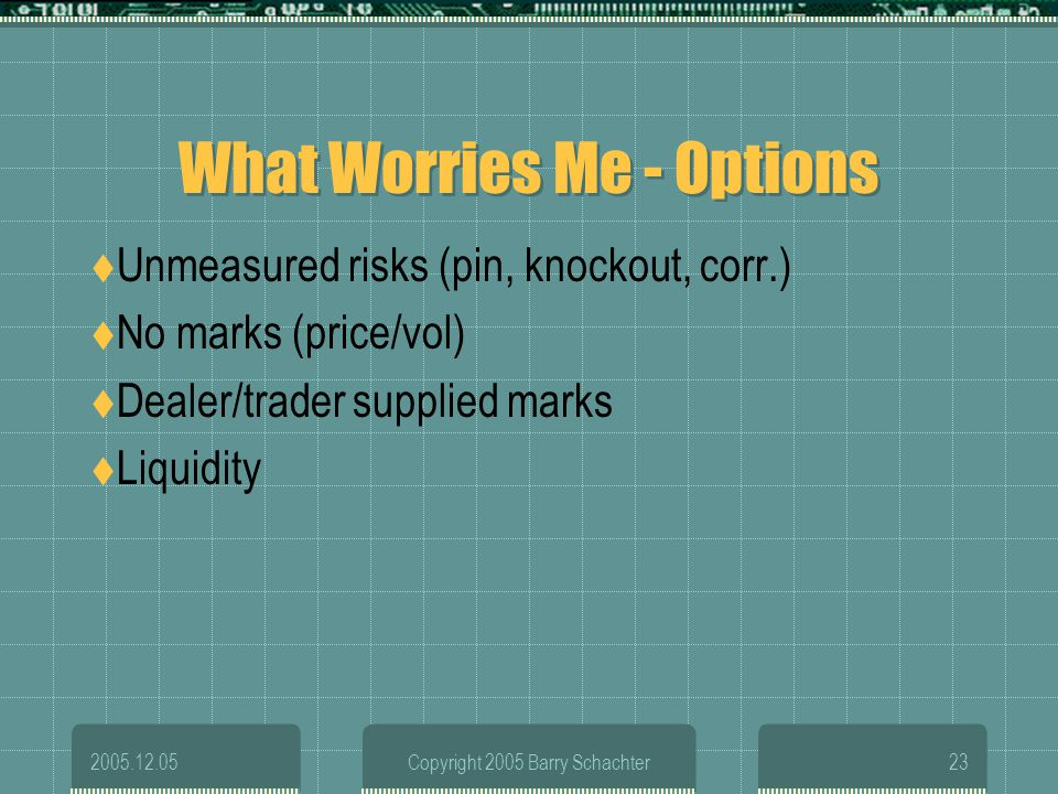 2005.12.05Copyright 2005 Barry Schachter23 What Worries Me - Options Unmeasured risks (pin, knockout, corr.) No marks (price/vol) Dealer/trader suppli