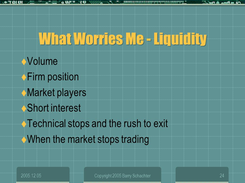 2005.12.05Copyright 2005 Barry Schachter24 What Worries Me - Liquidity Volume Firm position Market players Short interest Technical stops and the rush