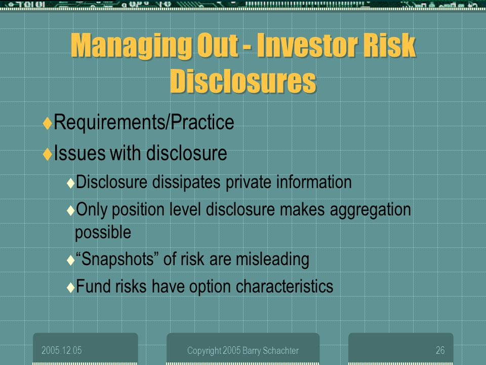 2005.12.05Copyright 2005 Barry Schachter26 Managing Out - Investor Risk Disclosures Requirements/Practice Issues with disclosure Disclosure dissipates