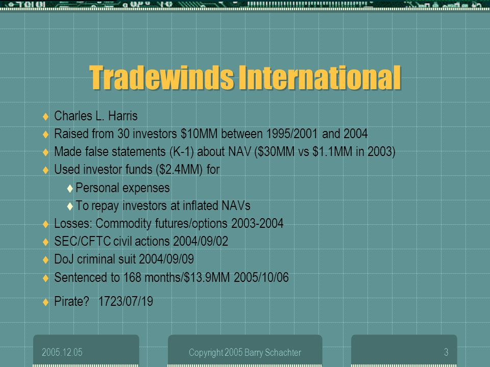 2005.12.05Copyright 2005 Barry Schachter3 Tradewinds International Charles L. Harris Raised from 30 investors $10MM between 1995/2001 and 2004 Made fa