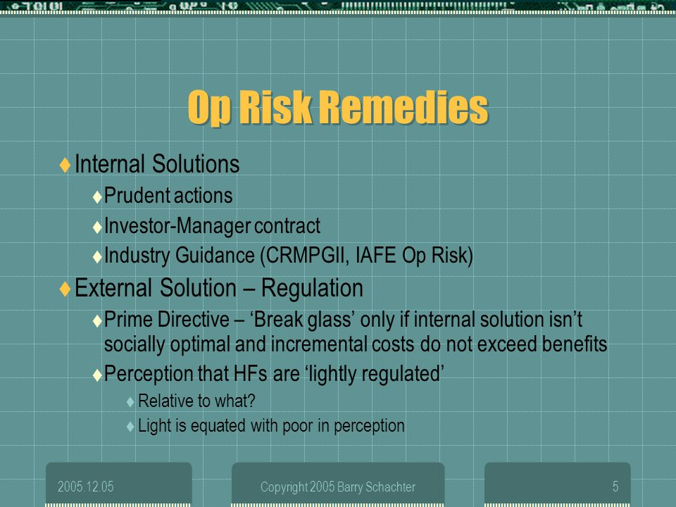 2005.12.05Copyright 2005 Barry Schachter5 Op Risk Remedies Internal Solutions Prudent actions Investor-Manager contract Industry Guidance (CRMPGII, IA
