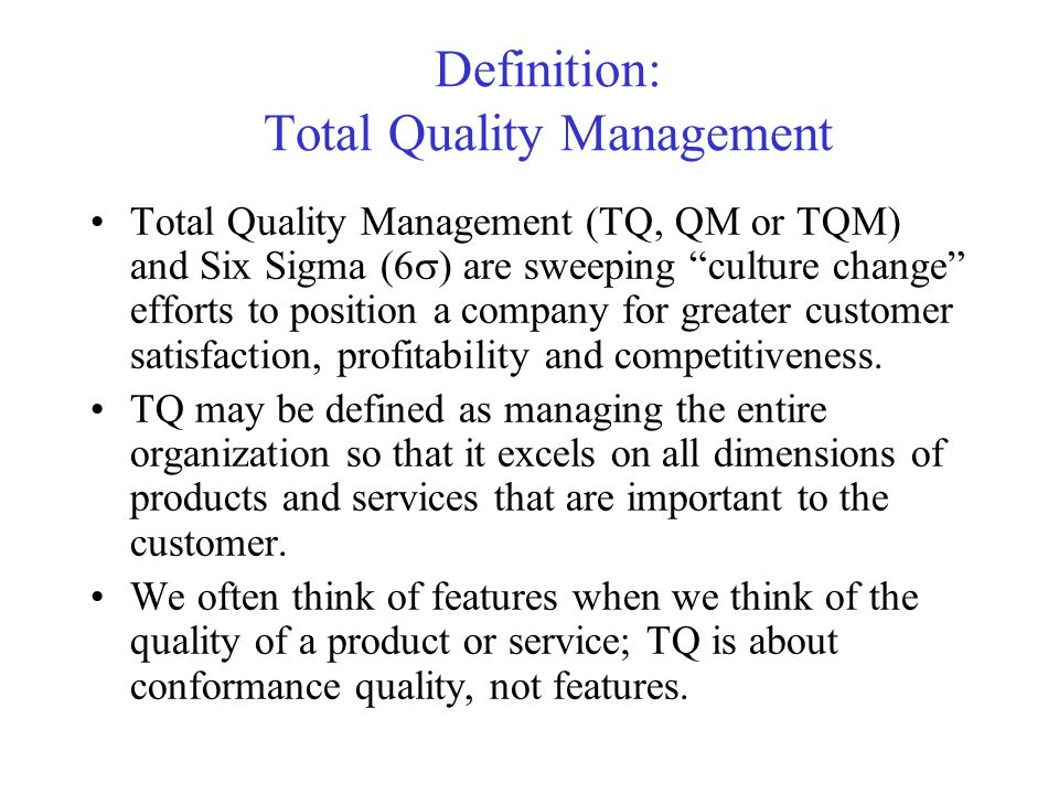 Definition: Total Quality Management Total Quality Management (TQ, QM or TQM) and Six Sigma (6 ) are sweeping culture change efforts to position a com