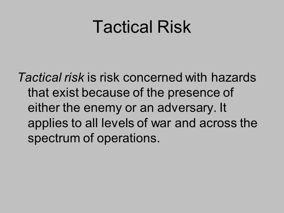 Tactical Risk Tactical risk is risk concerned with hazards that exist because of the presence of either the enemy or an adversary. It applies to all l