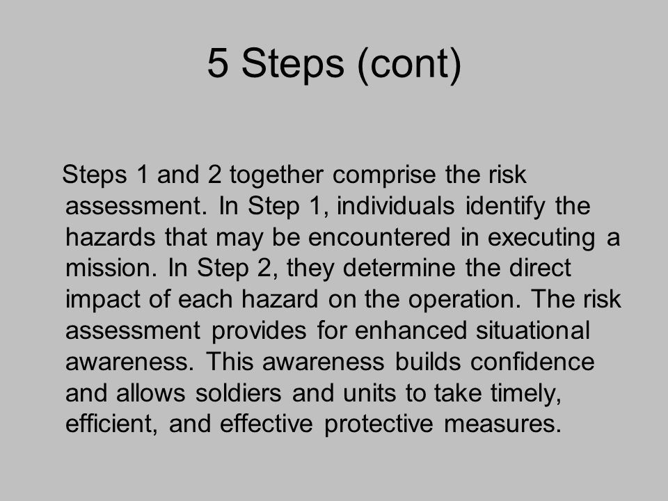 5 Steps (cont) Steps 1 and 2 together comprise the risk assessment. In Step 1, individuals identify the hazards that may be encountered in executing a