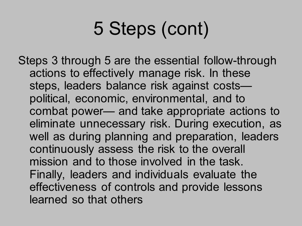 5 Steps (cont) Steps 3 through 5 are the essential follow-through actions to effectively manage risk. In these steps, leaders balance risk against cos