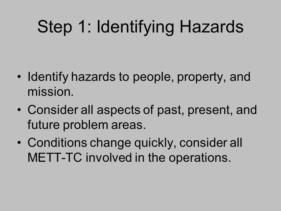 Step 1: Identifying Hazards Identify hazards to people, property, and mission. Consider all aspects of past, present, and future problem areas. Condit