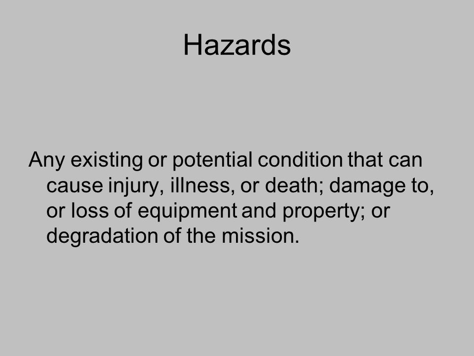 Hazards Any existing or potential condition that can cause injury, illness, or death; damage to, or loss of equipment and property; or degradation of
