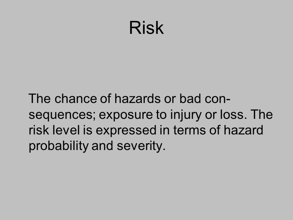 Risk The chance of hazards or bad con- sequences; exposure to injury or loss. The risk level is expressed in terms of hazard probability and severity.