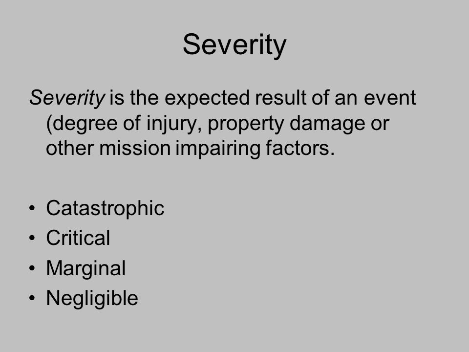 Severity Severity is the expected result of an event (degree of injury, property damage or other mission impairing factors. Catastrophic Critical Marg